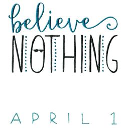 Believe Nothing April 1