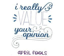 I Really Value Your Opinion April Fools