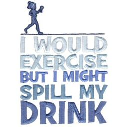 I Would Exercise But I Might Spill My Drink