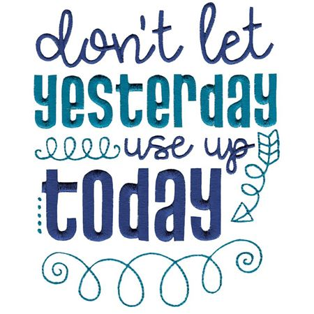 Don't Let Yesterday Use Up Today