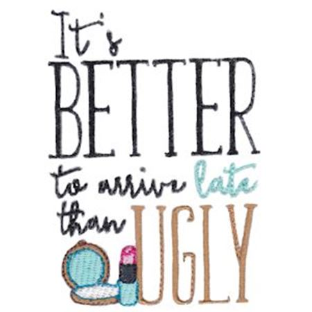 It's Better To Arrive Late Than Ugly